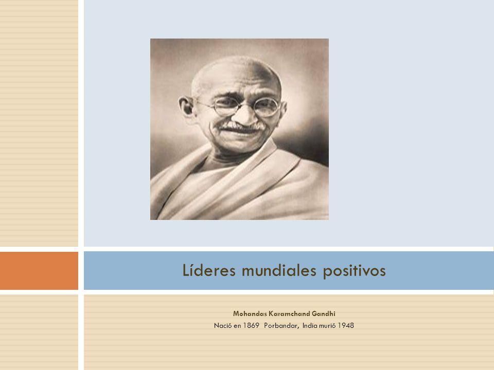 Mohandas Karamchand Gandhi Nació en 1869 Porbandar, India murió 1948 Líderes mundiales positivos
