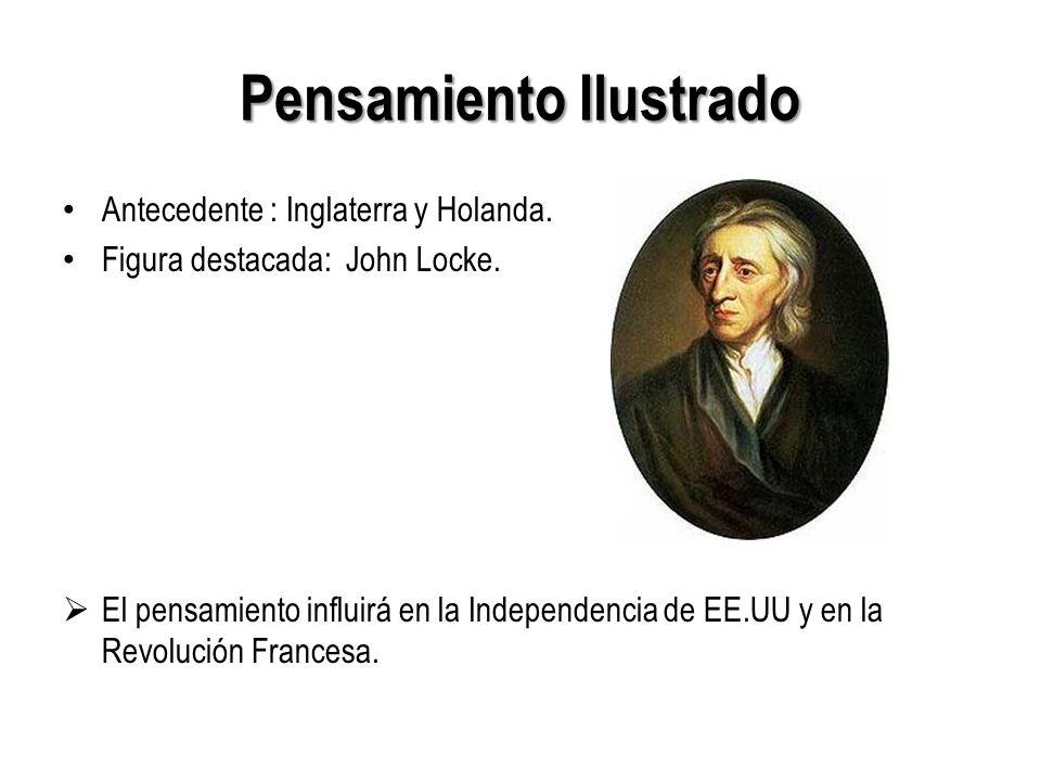 Pensamiento Ilustrado Antecedente : Inglaterra y Holanda. Figura destacada: John Locke. El pensamiento influirá en la Independencia de EE.UU y en la R