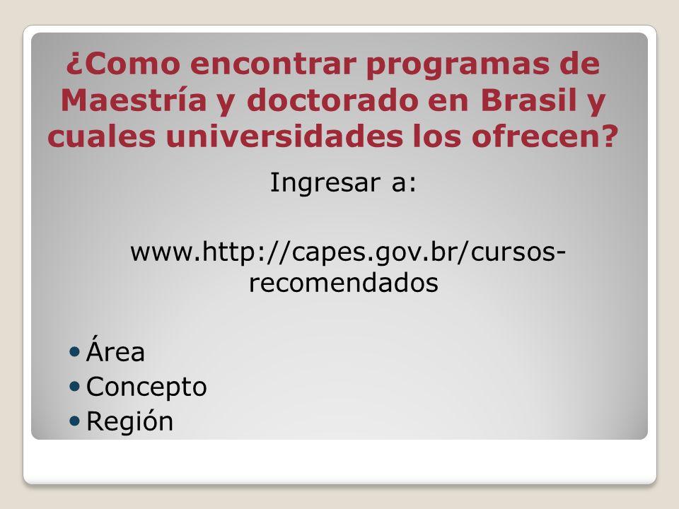 ¿Como encontrar programas de Maestría y doctorado en Brasil y cuales universidades los ofrecen? Ingresar a: www.http://capes.gov.br/cursos- recomendad