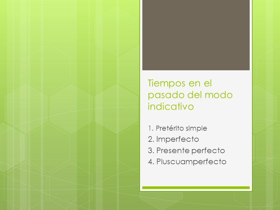 Tiempos en el pasado del modo indicativo 1. Pretérito simple 2. Imperfecto 3. Presente perfecto 4. Pluscuamperfecto
