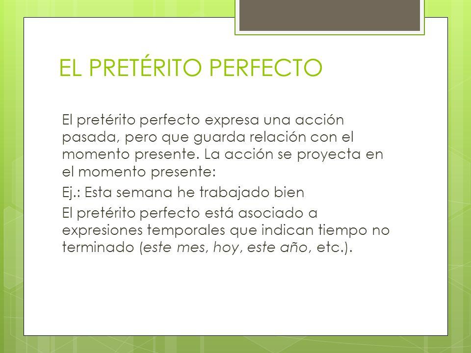 EL PRETÉRITO PERFECTO El pretérito perfecto expresa una acción pasada, pero que guarda relación con el momento presente. La acción se proyecta en el m