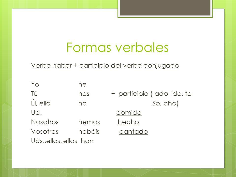 Formas verbales Verbo haber + participio del verbo conjugado Yo he Tú has + participio ( ado, ido, to Él, ella ha So, cho) Ud. comido Nosotros hemos h