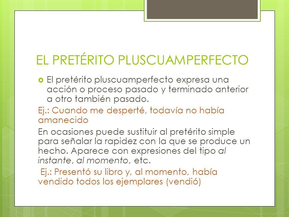 EL PRETÉRITO PLUSCUAMPERFECTO El pretérito pluscuamperfecto expresa una acción o proceso pasado y terminado anterior a otro también pasado. Ej.: Cuand