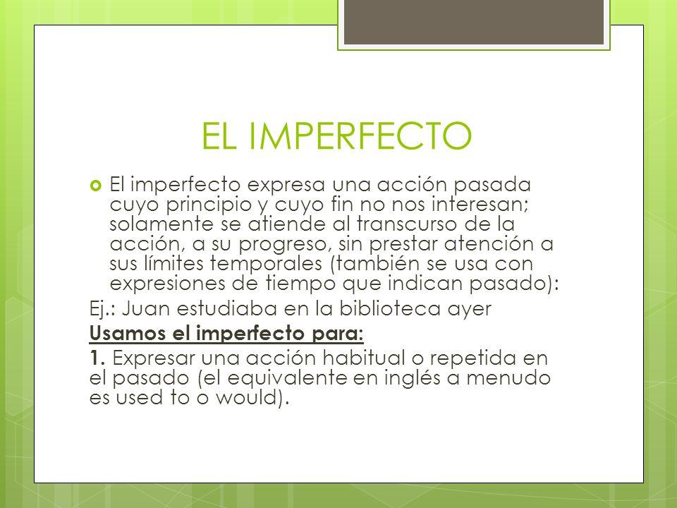 EL IMPERFECTO El imperfecto expresa una acción pasada cuyo principio y cuyo fin no nos interesan; solamente se atiende al transcurso de la acción, a s