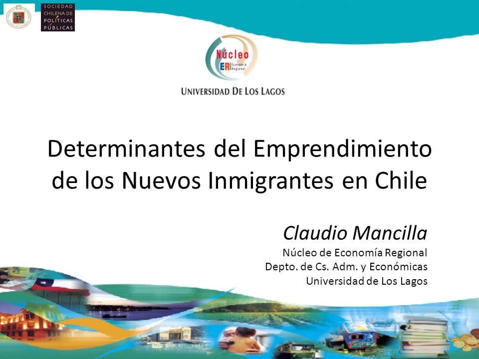 Determinantes del Emprendimiento de los Nuevos Inmigrantes en Chile Claudio Mancilla Núcleo de Economía Regional Depto. de Cs. Adm. y Económicas Unive