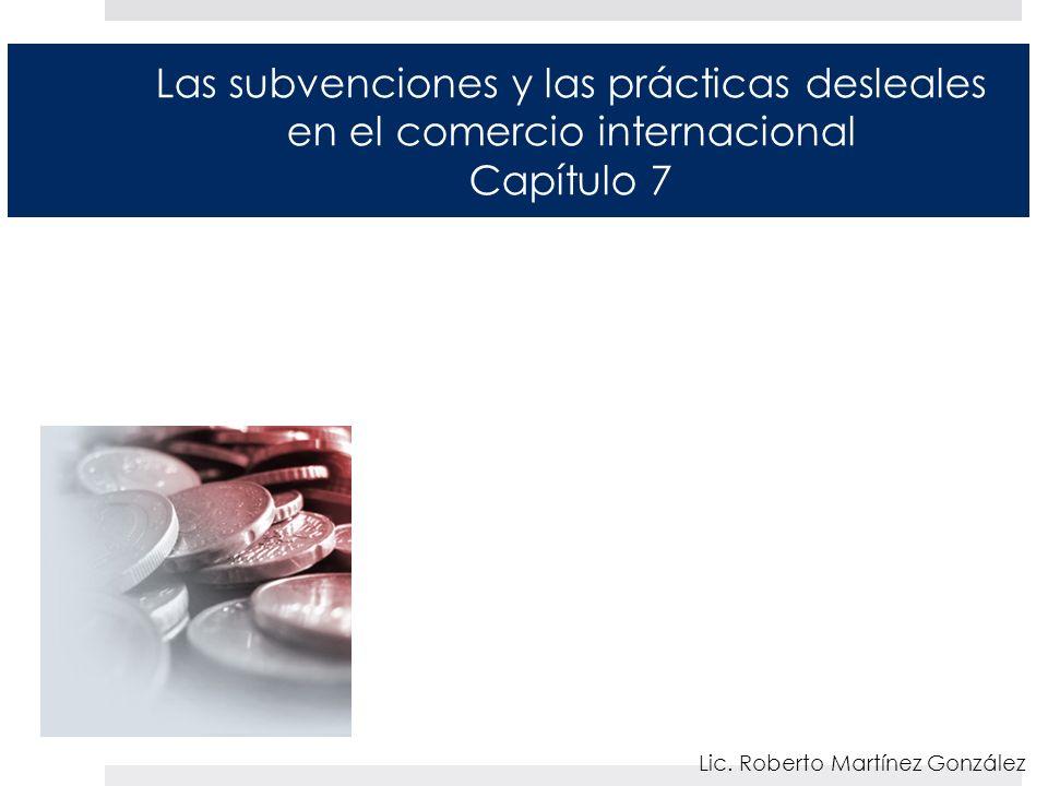 Las subvenciones y las prácticas desleales en el comercio internacional Capítulo 7 Lic. Roberto Martínez González