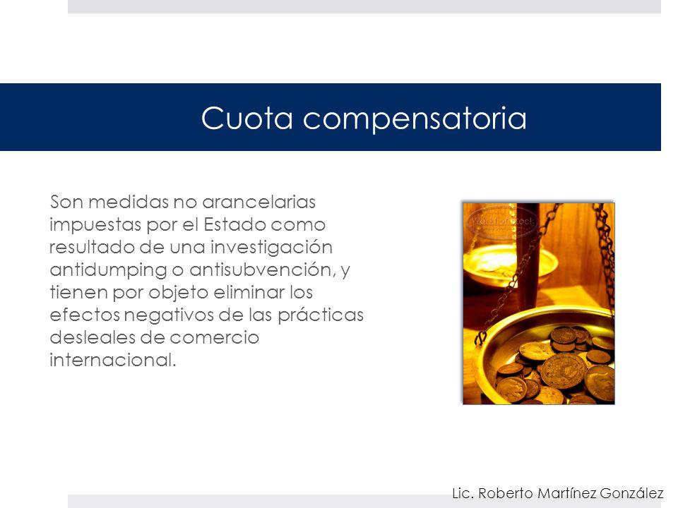 Cuota compensatoria Son medidas no arancelarias impuestas por el Estado como resultado de una investigación antidumping o antisubvención, y tienen por objeto eliminar los efectos negativos de las prácticas desleales de comercio internacional.