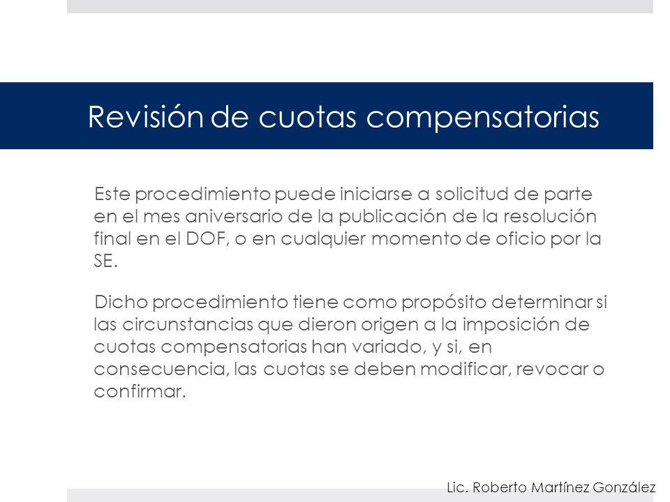 Revisión de cuotas compensatorias Este procedimiento puede iniciarse a solicitud de parte en el mes aniversario de la publicación de la resolución final en el DOF, o en cualquier momento de oficio por la SE.
