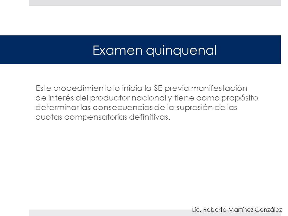 Examen quinquenal Este procedimiento lo inicia la SE previa manifestación de interés del productor nacional y tiene como propósito determinar las cons