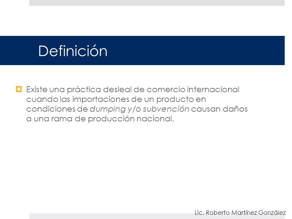 Definición Existe una práctica desleal de comercio internacional cuando las importaciones de un producto en condiciones de dumping y/o subvención causan daños a una rama de producción nacional.