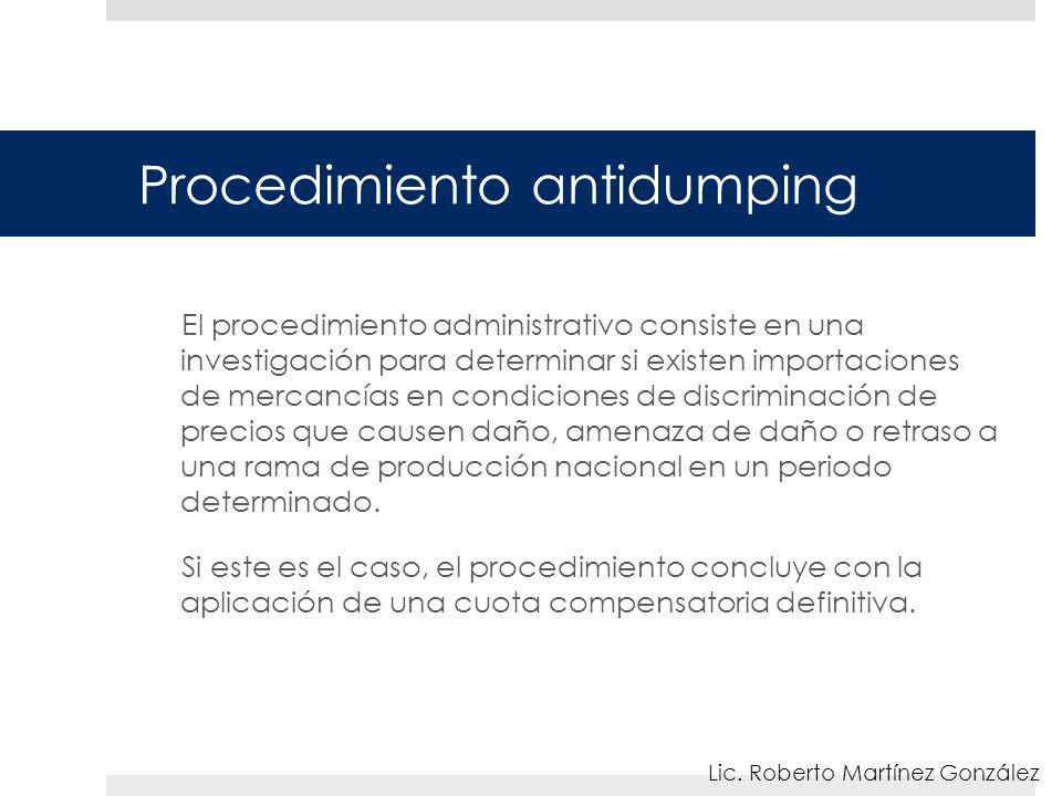 Procedimiento antidumping El procedimiento administrativo consiste en una investigación para determinar si existen importaciones de mercancías en condiciones de discriminación de precios que causen daño, amenaza de daño o retraso a una rama de producción nacional en un periodo determinado.