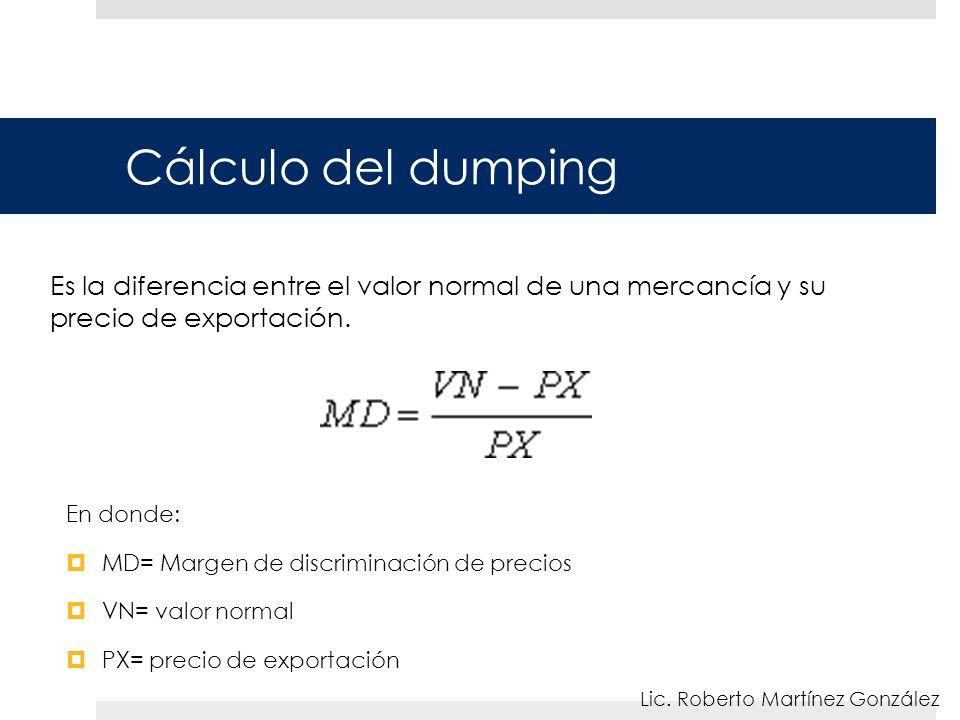Cálculo del dumping En donde: MD= Margen de discriminación de precios VN= valor normal PX= precio de exportación Lic. Roberto Martínez González Es la