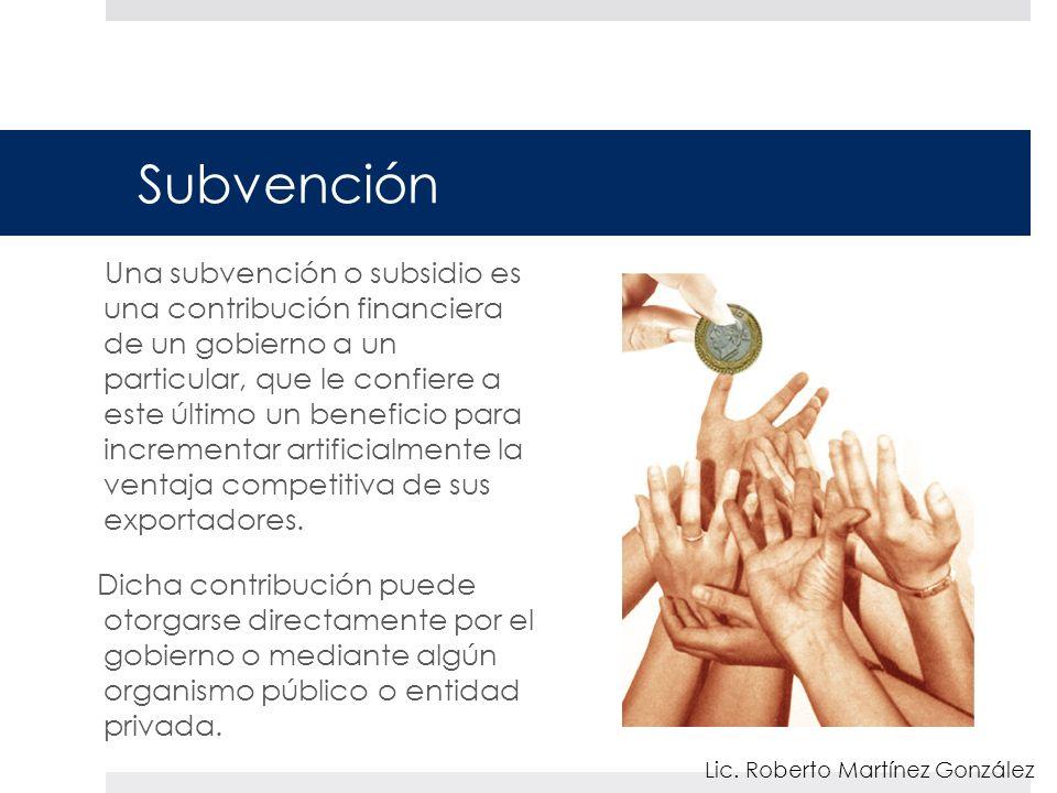 Subvención Una subvención o subsidio es una contribución financiera de un gobierno a un particular, que le confiere a este último un beneficio para incrementar artificialmente la ventaja competitiva de sus exportadores.