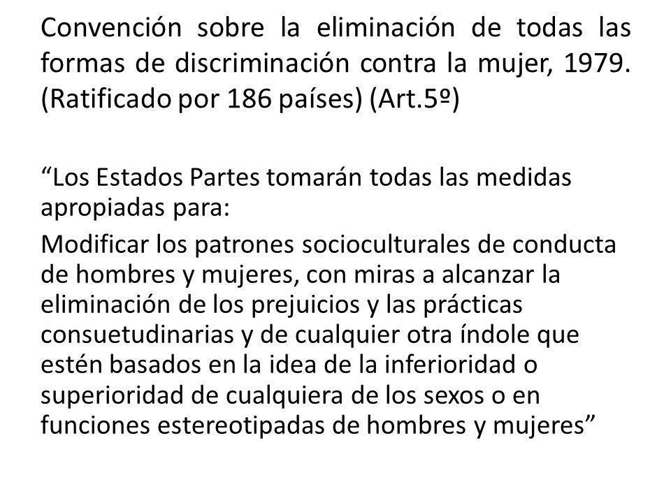 Convención sobre la eliminación de todas las formas de discriminación contra la mujer, 1979. (Ratificado por 186 países) (Art.5º) Los Estados Partes t