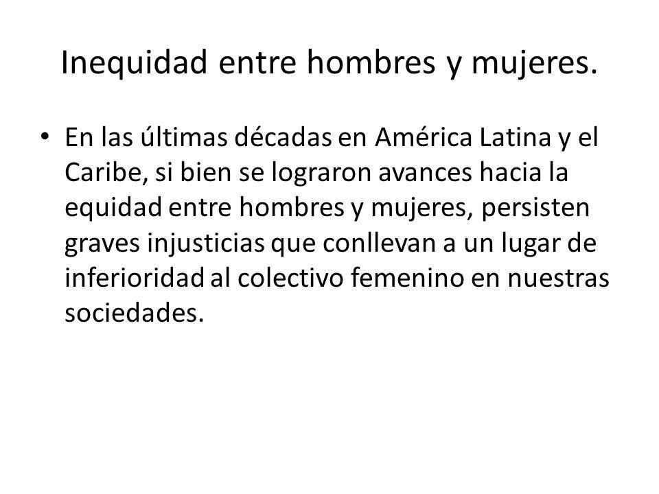 Inequidad entre hombres y mujeres. En las últimas décadas en América Latina y el Caribe, si bien se lograron avances hacia la equidad entre hombres y