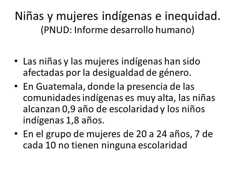Niñas y mujeres indígenas e inequidad. (PNUD: Informe desarrollo humano) Las niñas y las mujeres indígenas han sido afectadas por la desigualdad de gé