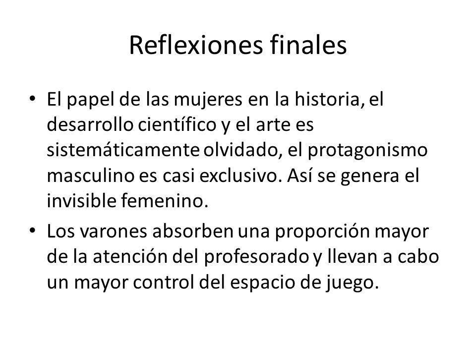 Reflexiones finales El papel de las mujeres en la historia, el desarrollo científico y el arte es sistemáticamente olvidado, el protagonismo masculino