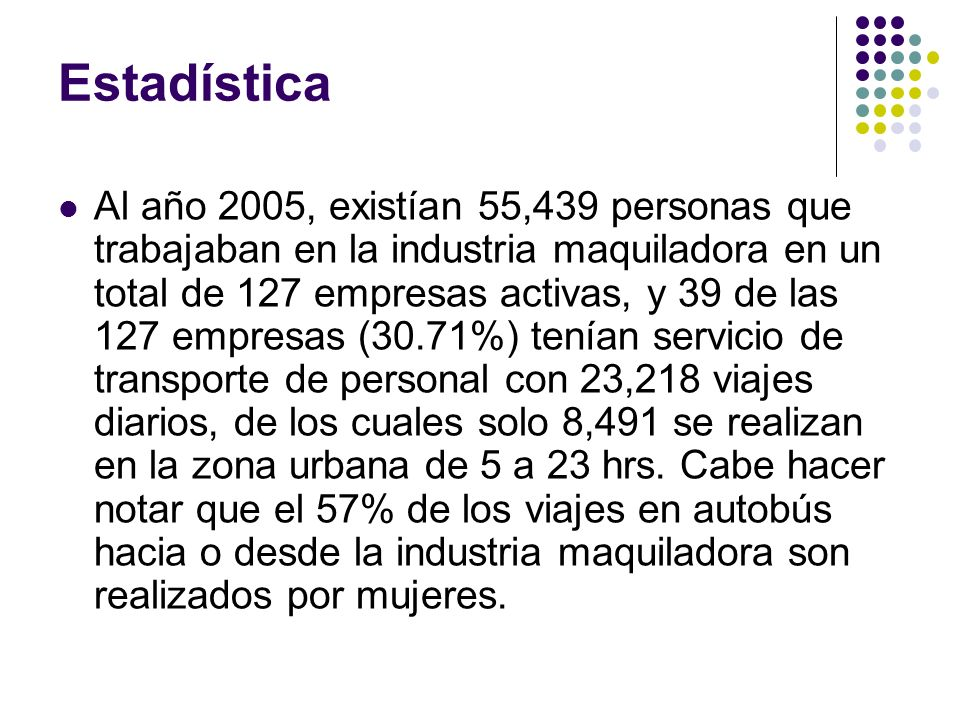 Estadística Al año 2005, existían 55,439 personas que trabajaban en la industria maquiladora en un total de 127 empresas activas, y 39 de las 127 empr