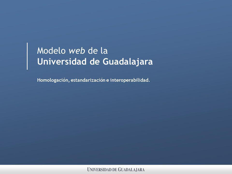 Modelo web de la Universidad de Guadalajara Homologación, estandarización e interoperabilidad.