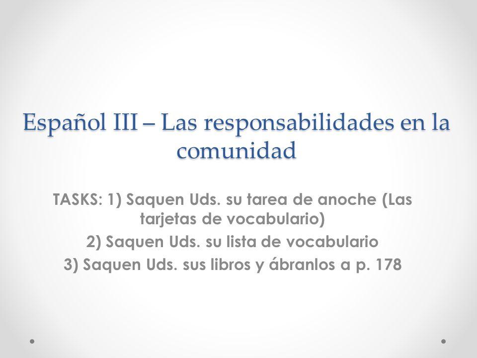 Español III – Las responsabilidades en la comunidad TASKS: 1) Saquen Uds. su tarea de anoche (Las tarjetas de vocabulario) 2) Saquen Uds. su lista de