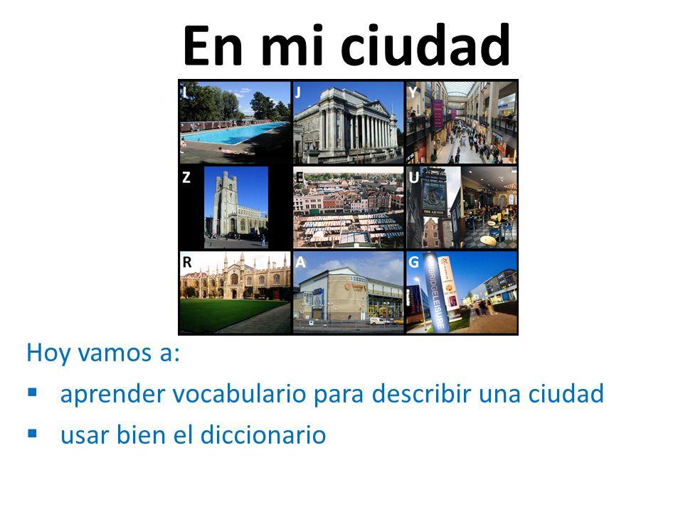 En mi ciudad Hoy vamos a: aprender vocabulario para describir una ciudad usar bien el diccionario