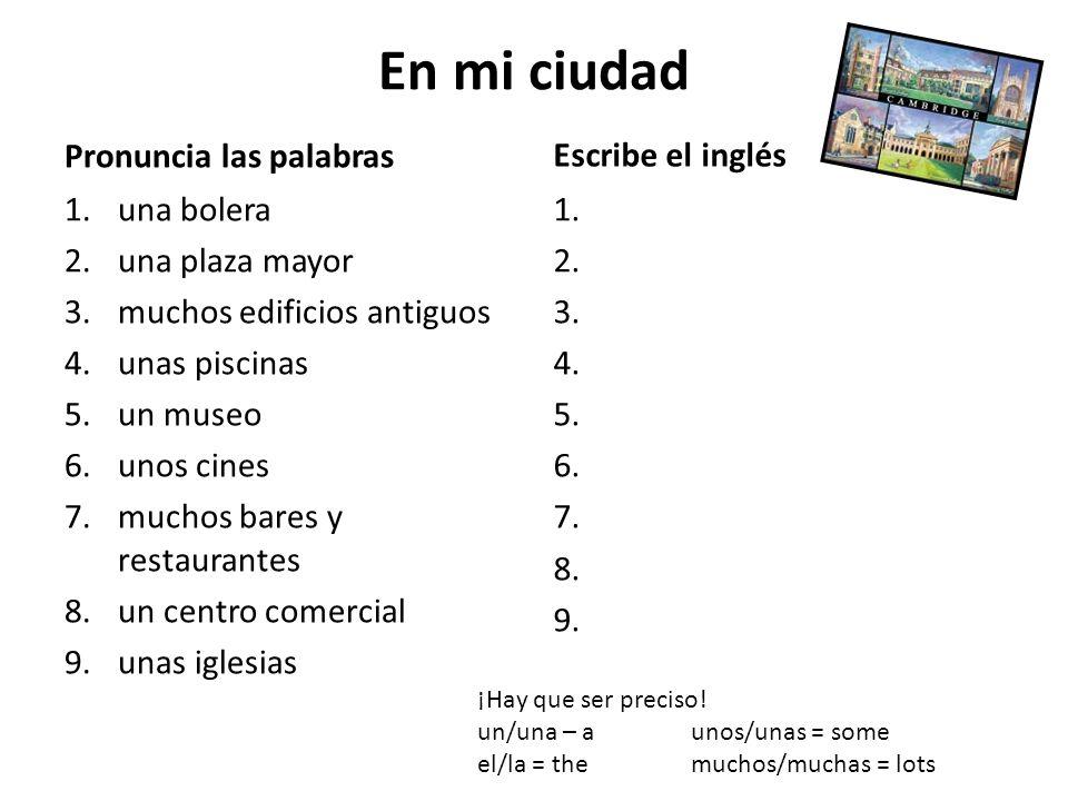 En mi ciudad Pronuncia las palabras 1.una bolera 2.una plaza mayor 3.muchos edificios antiguos 4.unas piscinas 5.un museo 6.unos cines 7.muchos bares