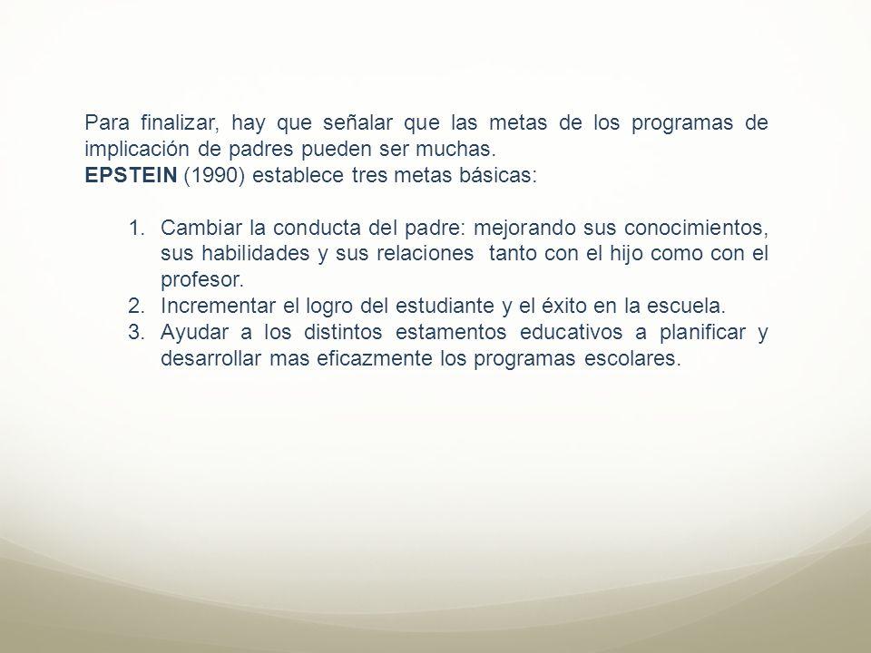 Para finalizar, hay que señalar que las metas de los programas de implicación de padres pueden ser muchas. EPSTEIN (1990) establece tres metas básicas