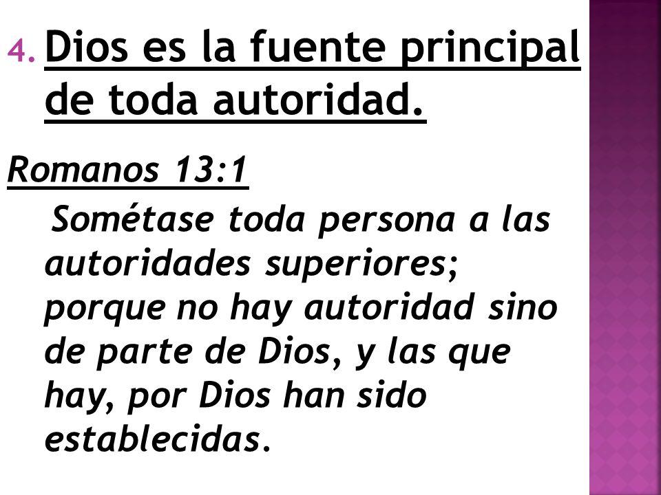 4. Dios es la fuente principal de toda autoridad. Romanos 13:1 Sométase toda persona a las autoridades superiores; porque no hay autoridad sino de par