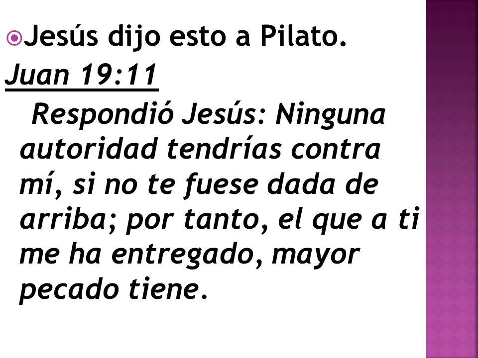 Jesús dijo esto a Pilato. Juan 19:11 Respondió Jesús: Ninguna autoridad tendrías contra mí, si no te fuese dada de arriba; por tanto, el que a ti me h