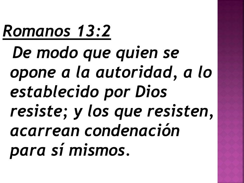 Romanos 13:2 De modo que quien se opone a la autoridad, a lo establecido por Dios resiste; y los que resisten, acarrean condenación para sí mismos.