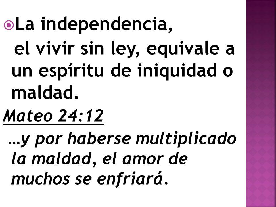 La independencia, el vivir sin ley, equivale a un espíritu de iniquidad o maldad. Mateo 24:12 …y por haberse multiplicado la maldad, el amor de muchos