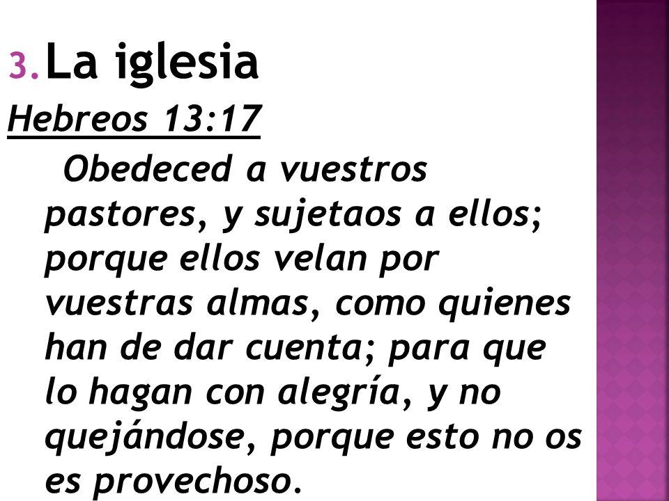 3. La iglesia Hebreos 13:17 Obedeced a vuestros pastores, y sujetaos a ellos; porque ellos velan por vuestras almas, como quienes han de dar cuenta; p
