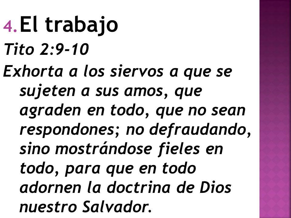 4. El trabajo Tito 2:9-10 Exhorta a los siervos a que se sujeten a sus amos, que agraden en todo, que no sean respondones; no defraudando, sino mostrá