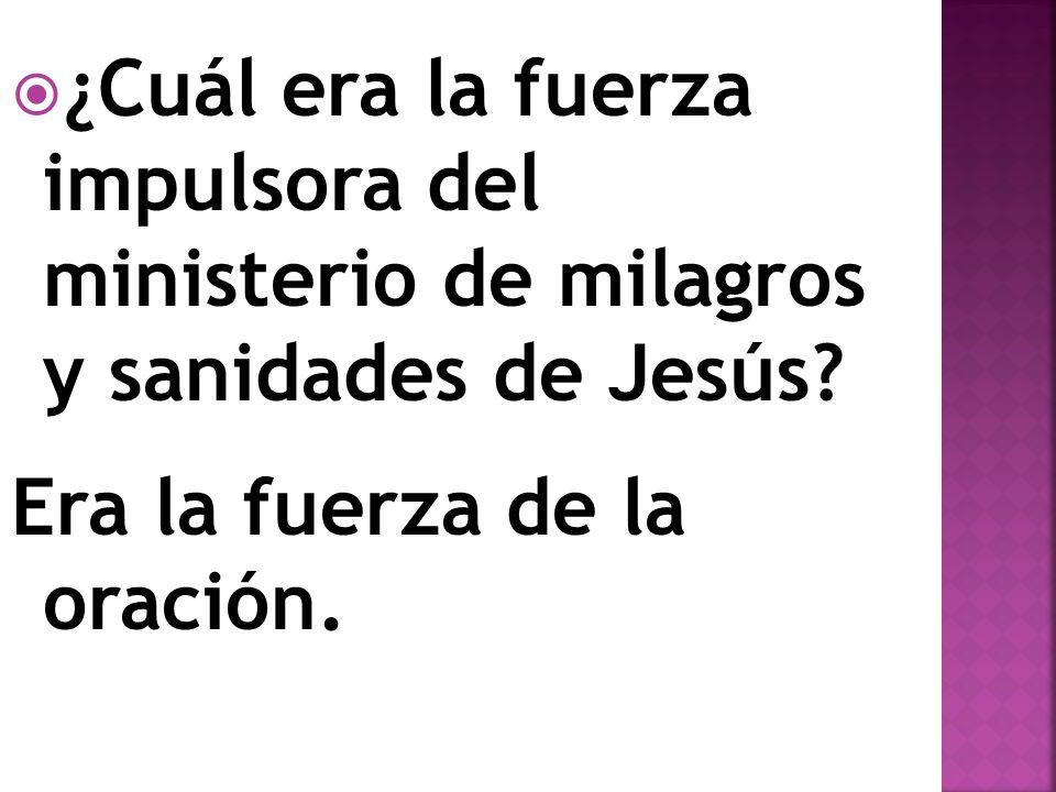 ¿Cuál era la fuerza impulsora del ministerio de milagros y sanidades de Jesús? Era la fuerza de la oración.