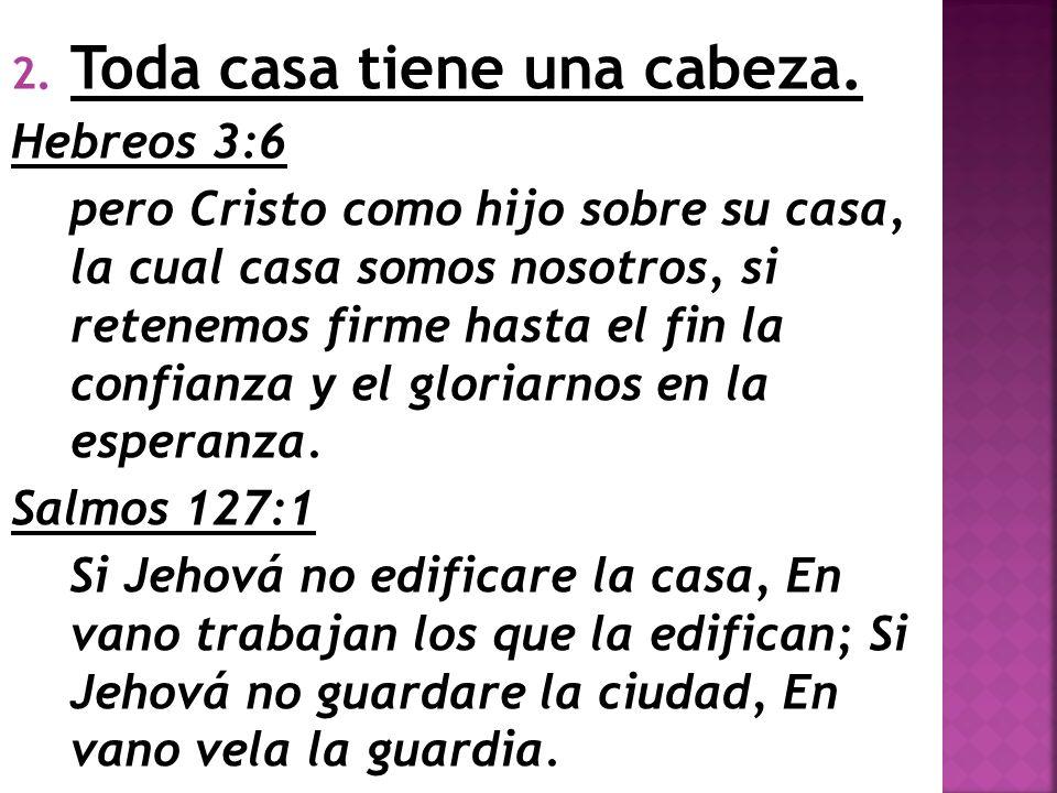 2. Toda casa tiene una cabeza. Hebreos 3:6 pero Cristo como hijo sobre su casa, la cual casa somos nosotros, si retenemos firme hasta el fin la confia