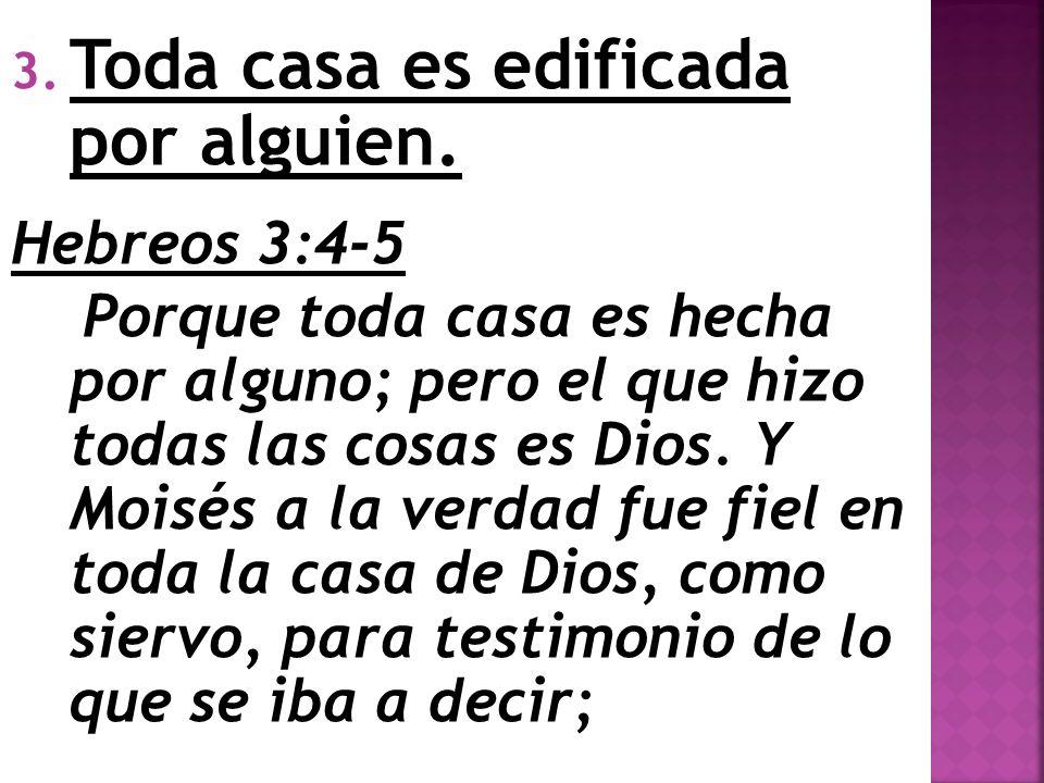 3. Toda casa es edificada por alguien. Hebreos 3:4-5 Porque toda casa es hecha por alguno; pero el que hizo todas las cosas es Dios. Y Moisés a la ver