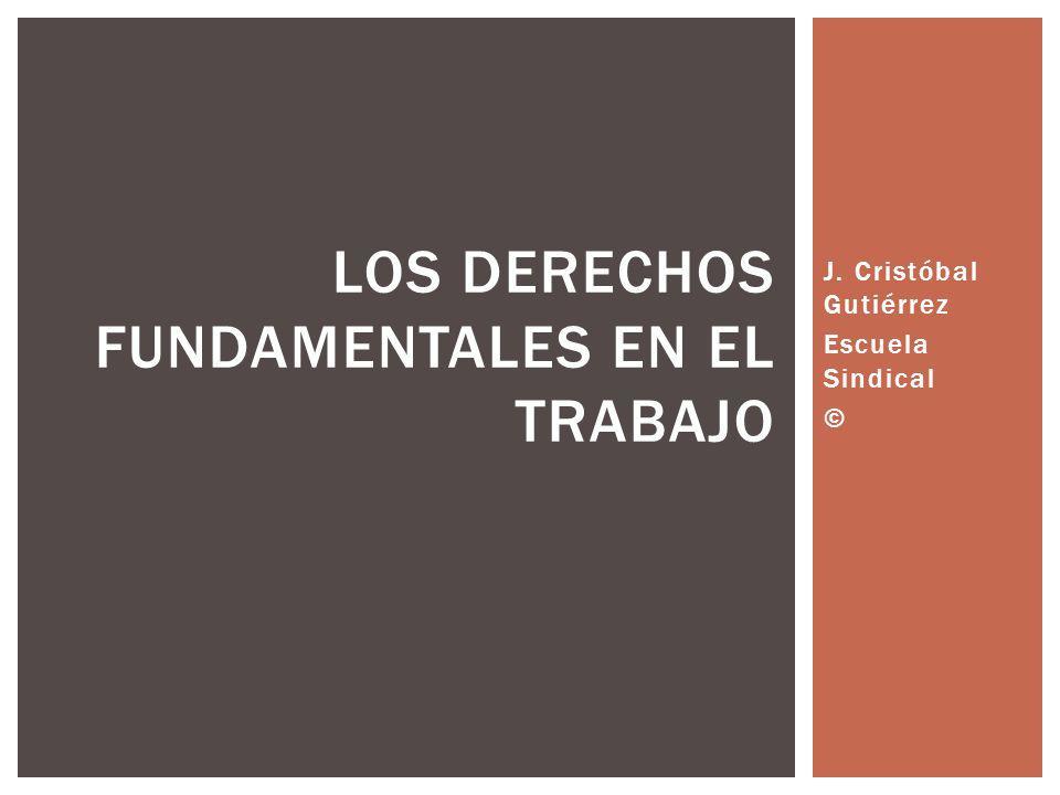 J. Cristóbal Gutiérrez Escuela Sindical © LOS DERECHOS FUNDAMENTALES EN EL TRABAJO