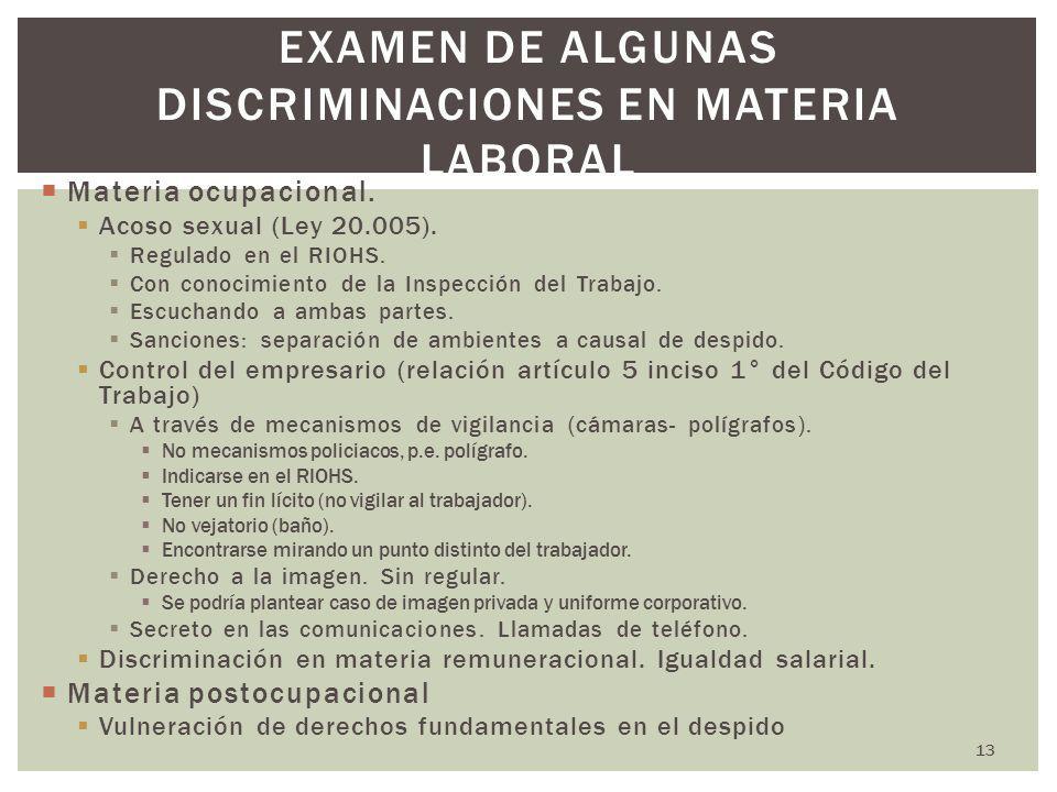 13 EXAMEN DE ALGUNAS DISCRIMINACIONES EN MATERIA LABORAL Materia ocupacional. Acoso sexual (Ley 20.005). Regulado en el RIOHS. Con conocimiento de la