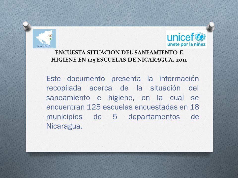 ENCUESTA SITUACION DEL SANEAMIENTO E HIGIENE EN 125 ESCUELAS DE NICARAGUA, 2011 Este documento presenta la información recopilada acerca de la situación del saneamiento e higiene, en la cual se encuentran 125 escuelas encuestadas en 18 municipios de 5 departamentos de Nicaragua.
