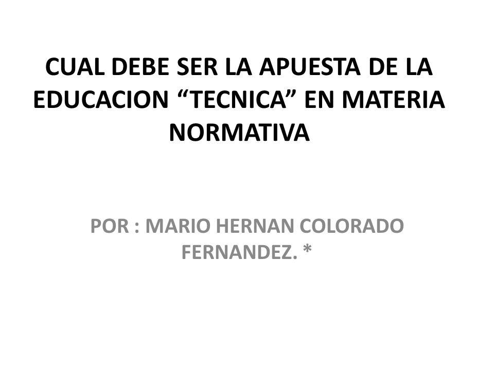 CUAL DEBE SER LA APUESTA DE LA EDUCACION TECNICA EN MATERIA NORMATIVA POR : MARIO HERNAN COLORADO FERNANDEZ. *