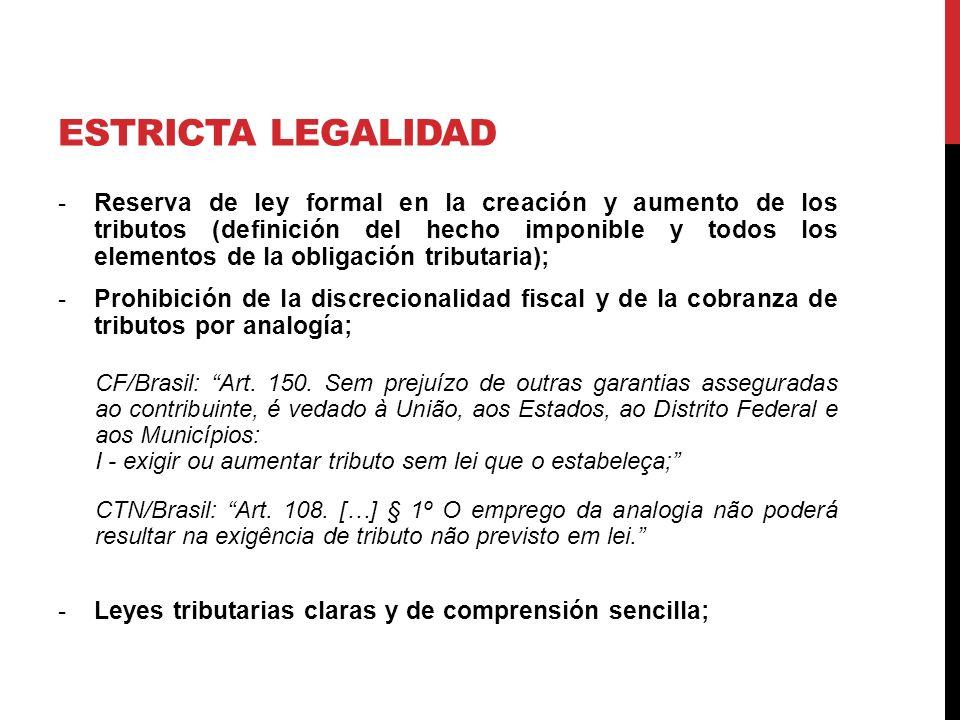 ESTRICTA LEGALIDAD -Reserva de ley formal en la creación y aumento de los tributos (definición del hecho imponible y todos los elementos de la obligación tributaria); -Prohibición de la discrecionalidad fiscal y de la cobranza de tributos por analogía; CF/Brasil: Art.