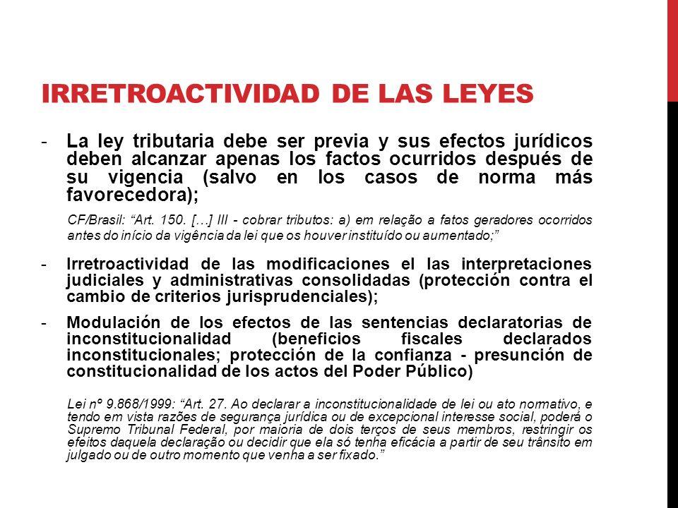 IRRETROACTIVIDAD DE LAS LEYES -La ley tributaria debe ser previa y sus efectos jurídicos deben alcanzar apenas los factos ocurridos después de su vigencia (salvo en los casos de norma más favorecedora); CF/Brasil: Art.