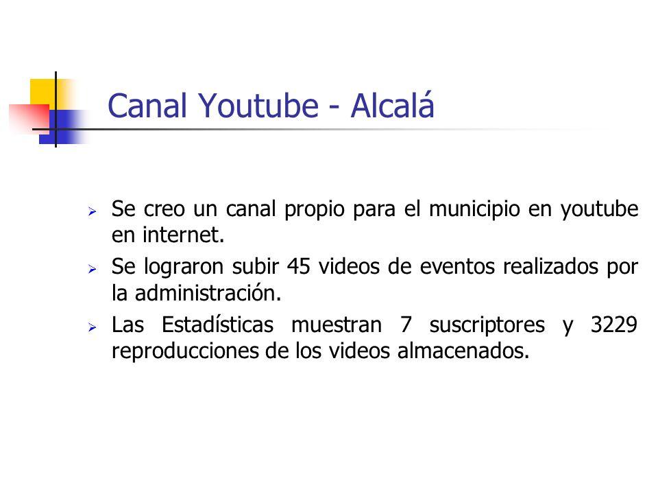 Canal Youtube - Alcalá Se creo un canal propio para el municipio en youtube en internet. Se lograron subir 45 videos de eventos realizados por la admi