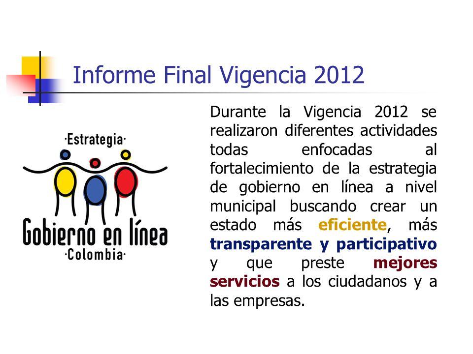 Informe Final Vigencia 2012 Durante la Vigencia 2012 se realizaron diferentes actividades todas enfocadas al fortalecimiento de la estrategia de gobie