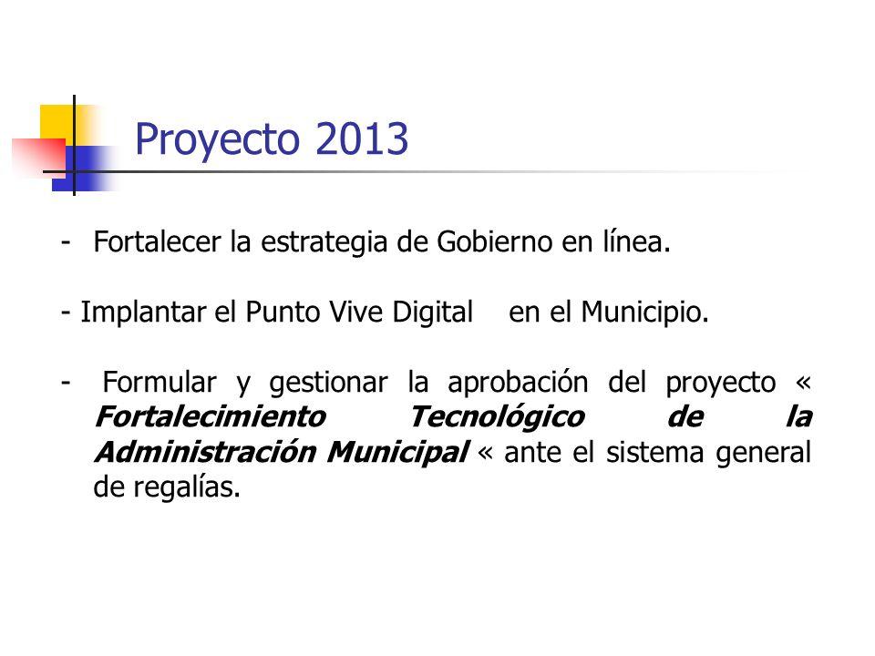 Proyecto 2013 -Fortalecer la estrategia de Gobierno en línea. - Implantar el Punto Vive Digital en el Municipio. - Formular y gestionar la aprobación