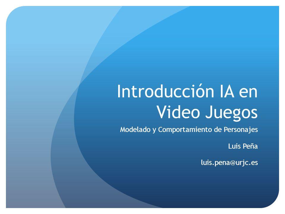 Introducción IA en Video Juegos Modelado y Comportamiento de Personajes Luis Peña luis.pena@urjc.es
