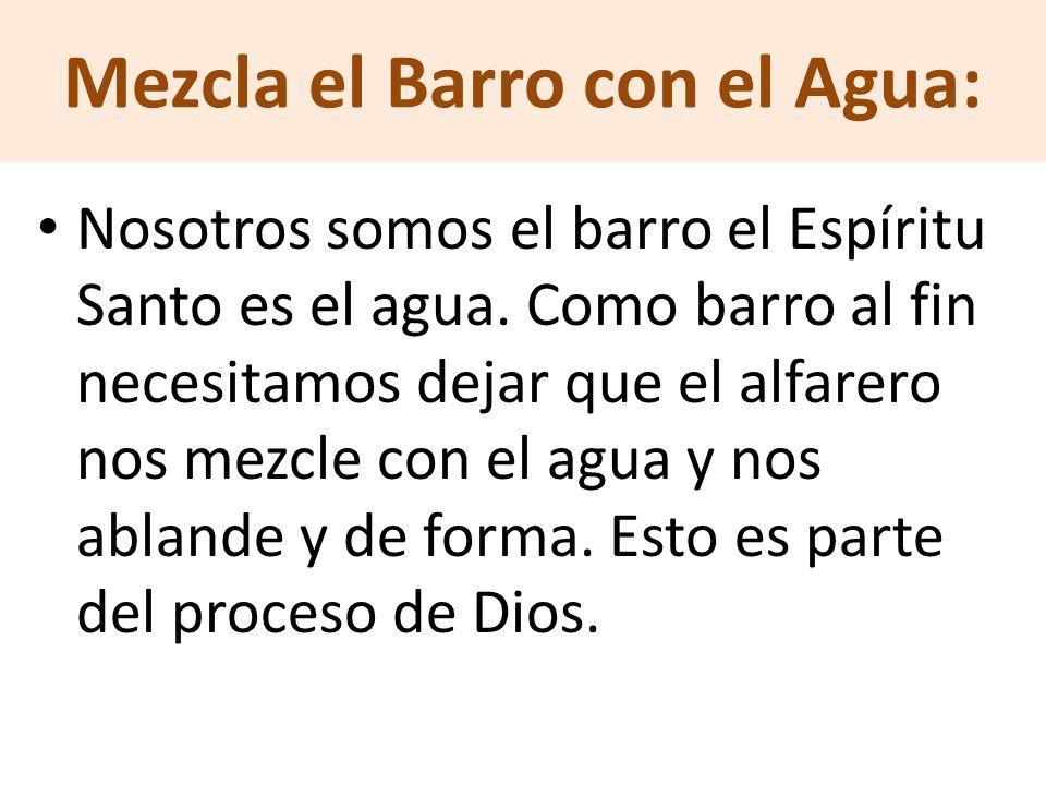 Mezcla el Barro con el Agua: Nosotros somos el barro el Espíritu Santo es el agua. Como barro al fin necesitamos dejar que el alfarero nos mezcle con