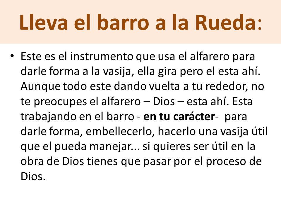 Lleva el barro a la Rueda: Este es el instrumento que usa el alfarero para darle forma a la vasija, ella gira pero el esta ahí. Aunque todo este dando