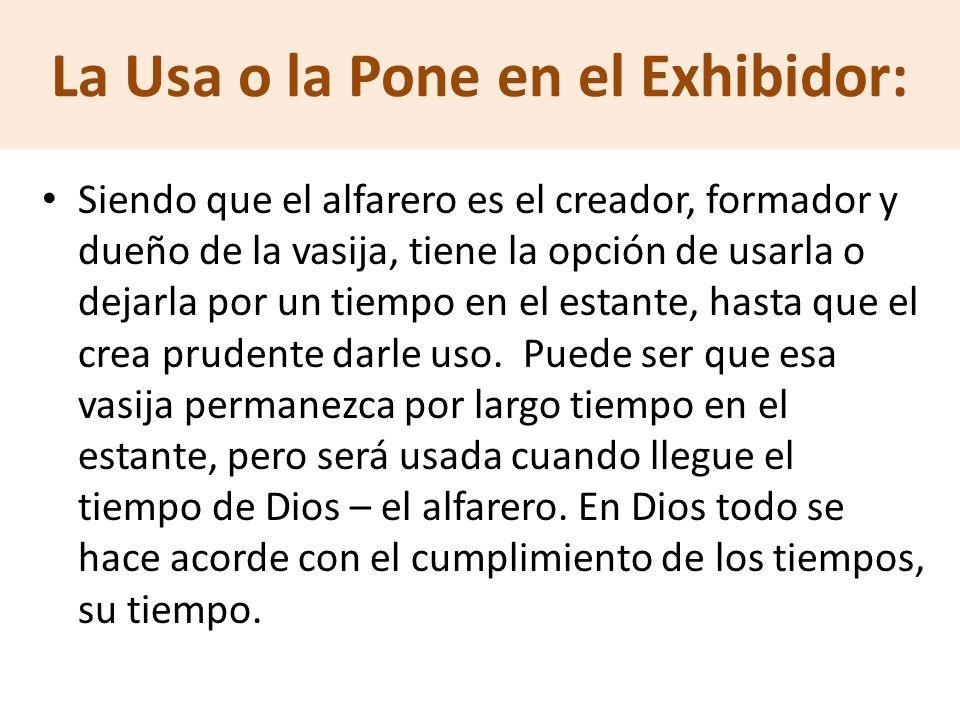 La Usa o la Pone en el Exhibidor: Siendo que el alfarero es el creador, formador y dueño de la vasija, tiene la opción de usarla o dejarla por un tiem