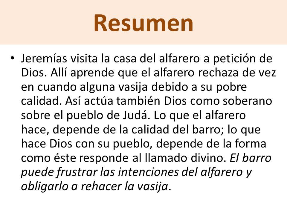 Resumen Jeremías visita la casa del alfarero a petición de Dios. Allí aprende que el alfarero rechaza de vez en cuando alguna vasija debido a su pobre